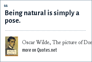 Oscar Wilde, The picture of Dorian Gray: Being natural is simply a pose.