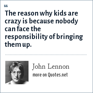 John Lennon: The reason why kids are crazy is because nobody can face the responsibility of bringing them up.