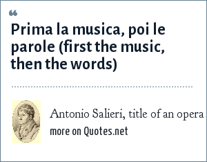Antonio Salieri, title of an opera: Prima la musica, poi le parole (first the music, then the words)