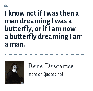 Rene Descartes: I know not if I was then a man dreaming I was a butterfly, or if I am now a butterfly dreaming I am a man.