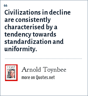 Arnold Toynbee: Civilizations in decline are consistently characterised by a tendency towards standardization and uniformity.