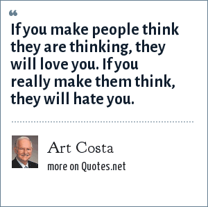 Art Costa: If you make people think they are thinking, they will love you. If you really make them think, they will hate you.