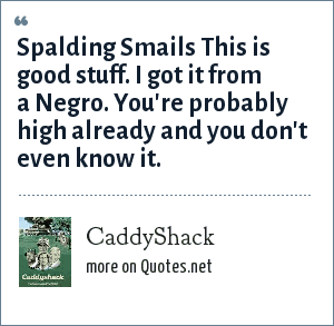 CaddyShack: Spalding Smails This is good stuff. I got it from a Negro. You're probably high already and you don't even know it.