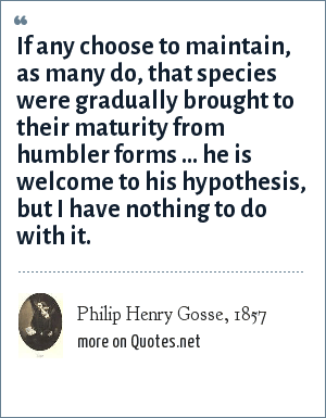 Philip Henry Gosse, 1857: If any choose to maintain, as many do, that species were gradually brought to their maturity from humbler forms ... he is welcome to his hypothesis, but I have nothing to do with it.