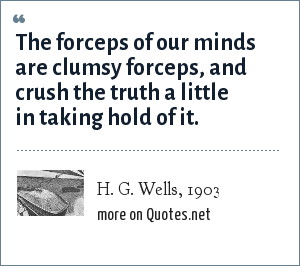 H. G. Wells, 1903: The forceps of our minds are clumsy forceps, and crush the truth a little in taking hold of it.