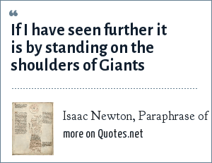Isaac Newton, Paraphrase of 12th century quote by Bernard of Chartres: If I have seen further it is by standing on the shoulders of Giants