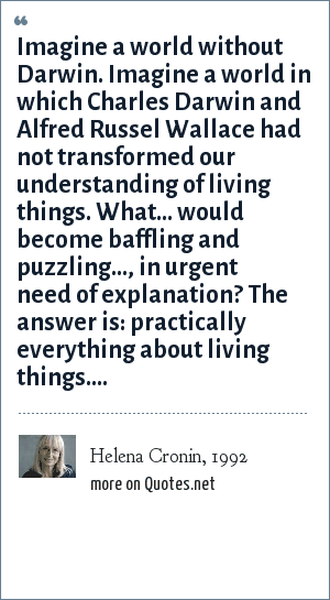 Helena Cronin, 1992: Imagine a world without Darwin. Imagine a world in which Charles Darwin and Alfred Russel Wallace had not transformed our understanding of living things. What... would become baffling and puzzling..., in urgent need of explanation? The answer is: practically everything about living things....