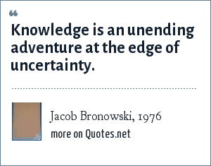 Jacob Bronowski, 1976: Knowledge is an unending adventure at the edge of uncertainty.