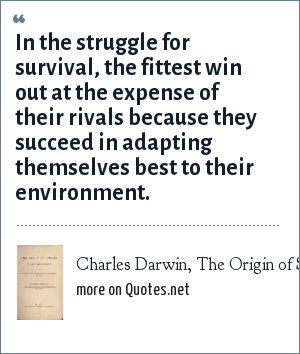 Charles Darwin, The Origin of Species 1859: In the struggle for survival, the fittest win out at the expense of their rivals because they succeed in adapting themselves best to their environment.