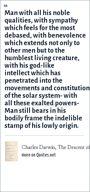 Charles Darwin, The Descent of Man 1871: Man with all his noble qualities, with sympathy which feels for the most debased, with benevolence which extends not only to other men but to the humblest living creature, with his god-like intellect which has penetrated into the movements and constitution of the solar system- with all these exalted powers- Man still bears in his bodily frame the indelible stamp of his lowly origin.