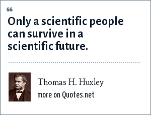 Thomas H. Huxley: Only a scientific people can survive in a scientific future.