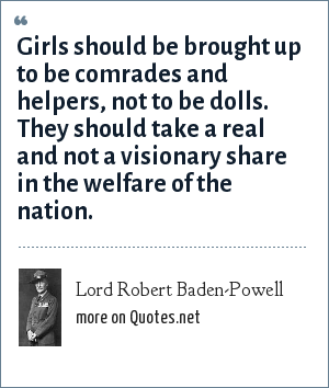 Lord Robert Baden-Powell: Girls should be brought up to be comrades and helpers, not to be dolls. They should take a real and not a visionary share in the welfare of the nation.