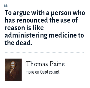 Thomas Paine: To argue with a person who has renounced the use of reason is like administering medicine to the dead.