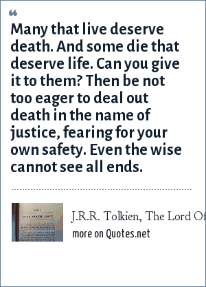 J.R.R. Tolkien, The Lord Of the Rings, Book Four, Chapter One: Many that live deserve death. And some die that deserve life. Can you give it to them? Then be not too eager to deal out death in the name of justice, fearing for your own safety. Even the wise cannot see all ends.