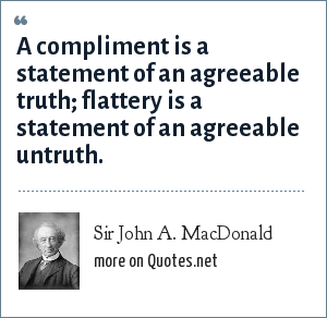 Sir John A. MacDonald: A compliment is a statement of an agreeable truth; flattery is a statement of an agreeable untruth.