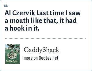 CaddyShack: Al Czervik Last time I saw a mouth like that, it had a hook in it.