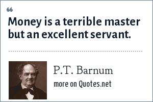 P.T. Barnum: Money is a terrible master but an excellent servant.