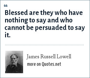 James Russell Lowell: Blessed are they who have nothing to say and who cannot be persuaded to say it.