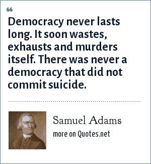 Samuel Adams: Democracy never lasts long. It soon wastes, exhausts and murders itself. There was never a democracy that did not commit suicide.