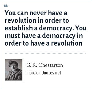 G. K. Chesterton: You can never have a revolution in order to establish a democracy. You must have a democracy in order to have a revolution