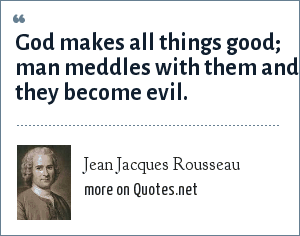 Jean Jacques Rousseau: God makes all things good; man meddles with them and they become evil.