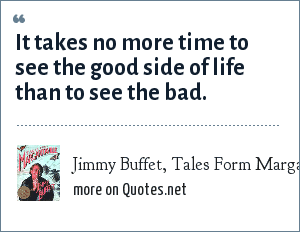 Jimmy Buffet, Tales Form Margaritaville: It takes no more time to see the good side of life than to see the bad.