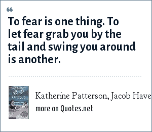 Katherine Patterson, Jacob Have I Loved: To fear is one thing. To let fear grab you by the tail and swing you around is another.