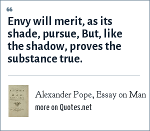Alexander Pope, Essay on Man: Envy will merit, as its shade, pursue,<br> But, like the shadow, proves the substance true.