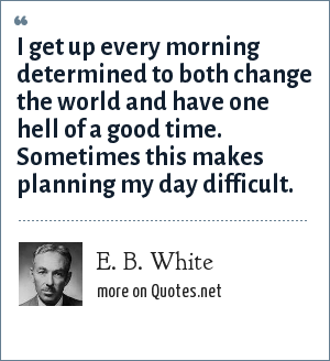 E. B. White: I get up every morning determined to both change the world and have one hell of a good time. Sometimes this makes planning my day difficult.