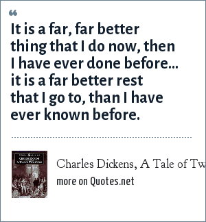 Charles Dickens, A Tale of Two Cities: It is a far, far better thing that I do now, then I have ever done before... it is a far better rest that I go to, than I have ever known before.