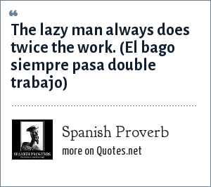 Spanish Proverb: The lazy man always does twice the work. (El bago siempre pasa double trabajo)