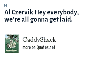 CaddyShack: Al Czervik Hey everybody, we're all gonna get laid.