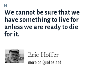 Eric Hoffer: We cannot be sure that we have something to live for unless we are ready to die for it.