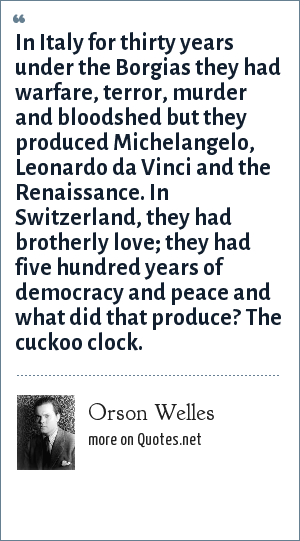 Orson Welles: In Italy for thirty years under the Borgias they had warfare, terror, murder and bloodshed but they produced Michelangelo, Leonardo da Vinci and the Renaissance. In Switzerland, they had brotherly love; they had five hundred years of democracy and peace and what did that produce? The cuckoo clock.