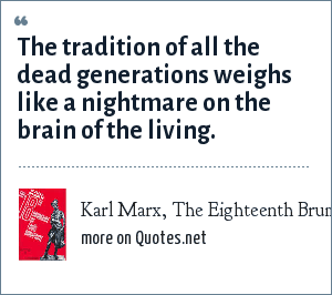 Karl Marx, The Eighteenth Brumaire of Louis Bonaparte (by Karl Marx): The tradition of all the dead generations weighs like a nightmare on the brain of the living.