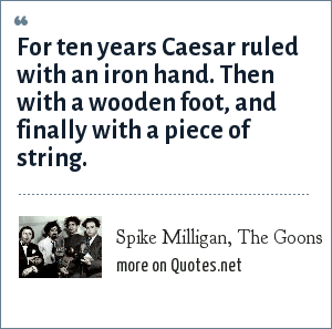 Spike Milligan, The Goons: For ten years Caesar ruled with an iron hand. Then with a wooden foot, and finally with a piece of string.
