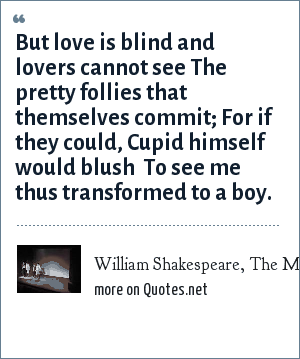 William Shakespeare, The Merchant of Venice, Act II Scene 6: But love is blind and lovers cannot see The pretty follies that themselves commit; For if they could, Cupid himself would blush  To see me thus transformed to a boy.
