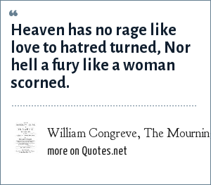 William Congreve, The Mourning Bride, 1697, act III scene 8: Heaven has no rage like love to hatred turned, Nor hell a fury like a woman scorned.