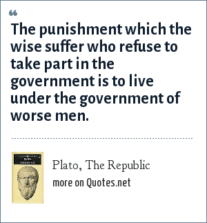 Plato, The Republic: The punishment which the wise suffer who refuse to take part in the government is to live under the government of worse men.