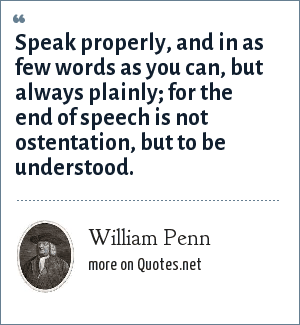William Penn: Speak properly, and in as few words as you can, but always plainly; for the end of speech is not ostentation, but to be understood.
