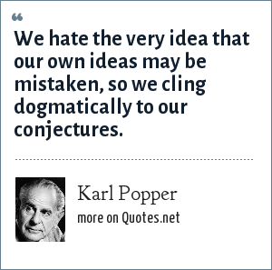 Karl Popper: We hate the very idea that our own ideas may be mistaken, so we cling dogmatically to our conjectures.