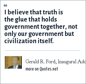 Gerald R. Ford, Inaugural Address, 9 August 1974: I believe that truth is the glue that holds government together, not only our government but civilization itself.