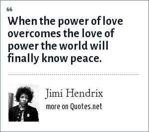 Jimi Hendrix: When the power of love overcomes the love of power the world will finally know peace.