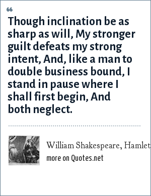William Shakespeare, Hamlet, Act 3, Scene 3: Though inclination be as sharp as will,<br> My stronger guilt defeats my strong intent,<br> And, like a man to double business bound,<br> I stand in pause where I shall first begin,<br> And both neglect.
