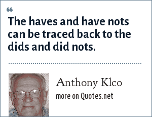 Anthony Klco: The haves and have nots can be traced back to the dids and did nots.
