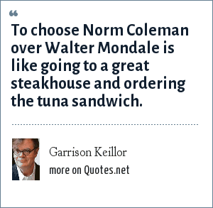 Garrison Keillor: To choose Norm Coleman over Walter Mondale is like going to a great steakhouse and ordering the tuna sandwich.
