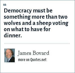 James Bovard: Democracy must be something more than two wolves and a sheep voting on what to have for dinner.