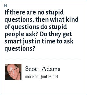 Scott Adams: If there are no stupid questions, then what kind of questions do stupid people ask? Do they get smart just in time to ask questions?
