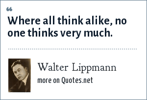 Walter Lippmann: Where all think alike, no one thinks very much.