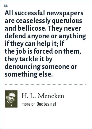 H. L. Mencken: All successful newspapers are ceaselessly querulous and bellicose. They never defend anyone or anything if they can help it; if the job is forced on them, they tackle it by denouncing someone or something else.